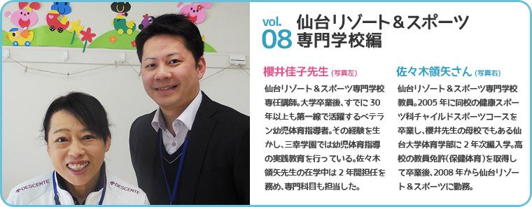 仙台リゾート&スポーツ専門学校編 櫻井佳子先生(写真左) 仙台リゾート&スポーツ専門学校専任講師。大学卒業後、すでに30年以上も第一線で活躍するベテラン幼児体育指導者。その経験を生かし、三幸学園では幼児体育指導の実践教育を行っている。佐々木領矢先生の在学中は2年間担任を務め、専門科目も担当した。佐々木領矢さん(写真右) 仙台リゾート&スポーツ専門学校教員。2005年に同校の健康スポーツ科チャイルドスポーツコースを卒業し、櫻井先生の母校でもある仙台大学体育学部に2年次編入学。高校の教員免許(保健体育)を取得して卒業後、2008年から仙台リゾート&スポーツに勤務。